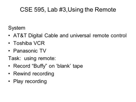 "CSE 595, Lab #3,Using the Remote System AT&T Digital Cable and universal remote control Toshiba VCR Panasonic TV Task: using remote: Record ""Buffy"" on."