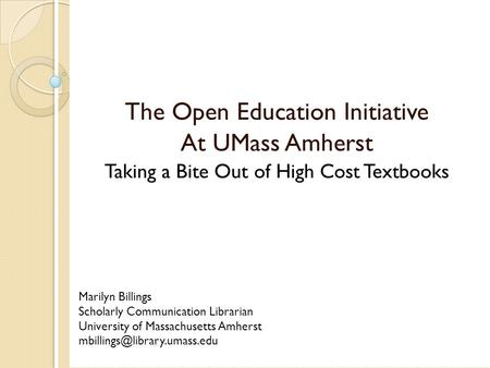 The Open Education Initiative At UMass Amherst Taking a Bite Out of High Cost Textbooks Marilyn Billings Scholarly Communication Librarian University of.
