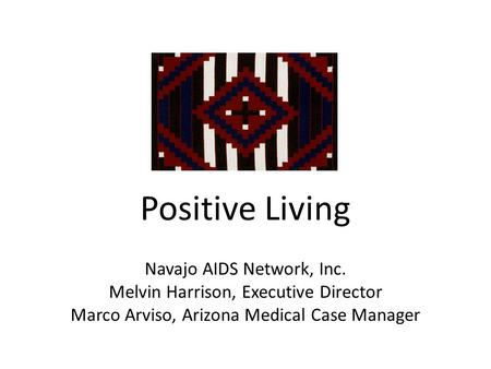 Positive Living Navajo AIDS Network, Inc. Melvin Harrison, Executive Director Marco Arviso, Arizona Medical Case Manager.