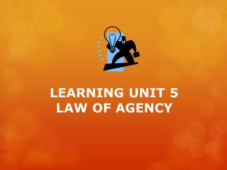 LEARNING UNIT 5 LAW OF AGENCY. AGENCY An agreement 1 party another party (agent) performs (principal) a task Contract of MandateAgency.