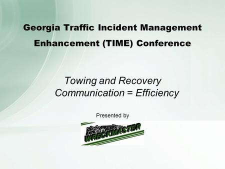 Georgia Traffic Incident Management Enhancement (TIME) Conference Towing and Recovery Communication = Efficiency Presented by.