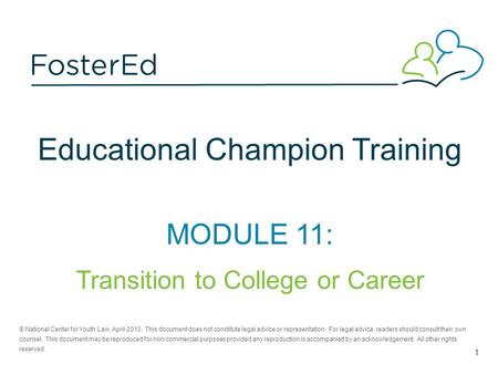Educational Champion Training MODULE 11: Transition to College or Career © National Center for Youth Law, April 2013. This document does not constitute.