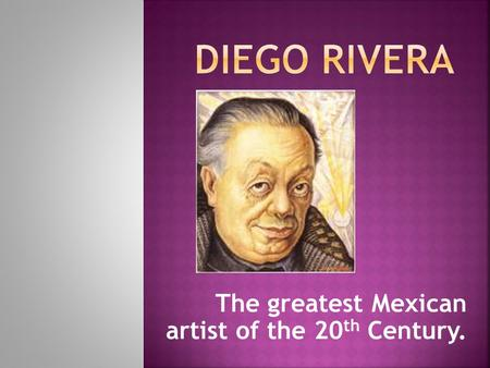 The greatest Mexican artist of the 20 th Century..