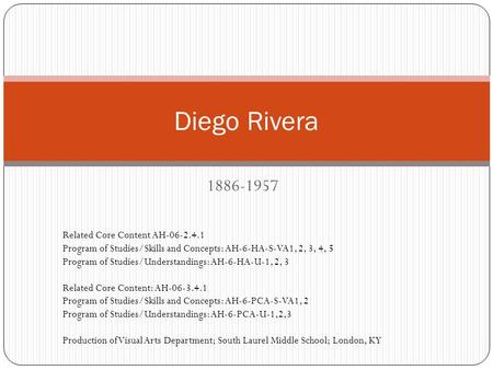 1886-1957 Diego Rivera Related Core Content AH-06-2.4.1 Program of Studies/Skills and Concepts: AH-6-HA-S-VA1, 2, 3, 4, 5 Program of Studies/Understandings: