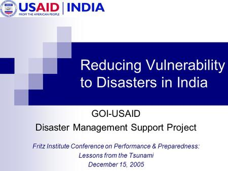 Reducing Vulnerability to Disasters in India GOI-USAID Disaster Management Support Project Fritz Institute Conference on Performance & Preparedness: Lessons.