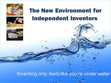 Inventing only feels like you're under water The New Environment for Independent Inventors.