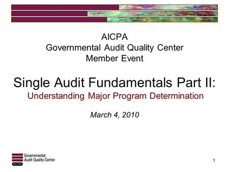 AICPA Governmental Audit Quality Center Member Event Single Audit Fundamentals Part II: Understanding Major Program Determination March 4, 2010 1.