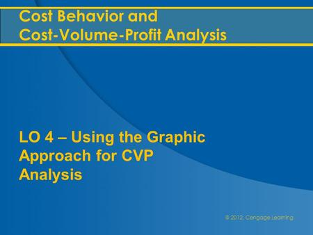 @ 2012, Cengage Learning Cost Behavior and Cost-Volume-Profit Analysis LO 4 – Using the Graphic Approach for CVP Analysis.