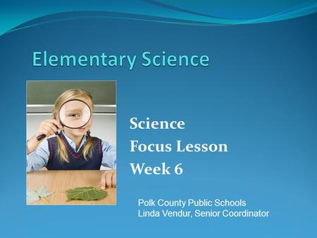 Science Focus Lesson Week 6 Polk County Public Schools Linda Vendur, Senior Coordinator.