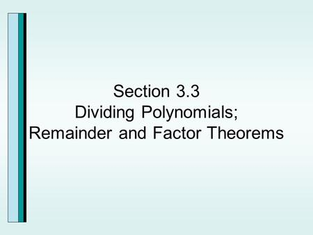 Section 3.3 Dividing Polynomials; Remainder and Factor Theorems.