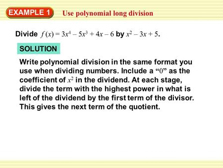 EXAMPLE 1 Use polynomial long division Divide f (x) = 3x 4 – 5x 3 + 4x – 6 by x 2 – 3x + 5. SOLUTION Write polynomial division in the same format you use.