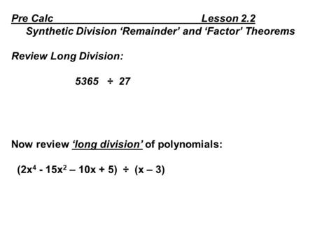 Pre Calc Lesson 2.2 Synthetic Division 'Remainder' and 'Factor' Theorems Review Long Division: 5365 ÷ 27 Now review 'long division' of polynomials: (2x.