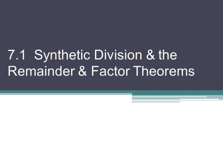 7.1 Synthetic Division & the Remainder & Factor Theorems