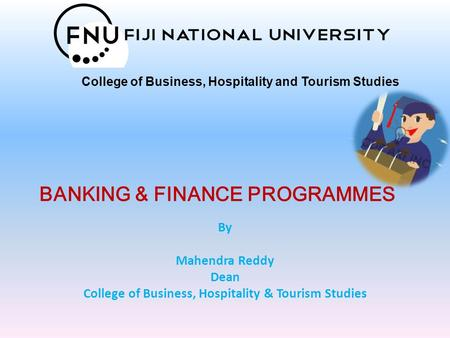 BANKING & FINANCE PROGRAMMES By Mahendra Reddy Dean College of Business, Hospitality & Tourism Studies College of Business, Hospitality and Tourism Studies.