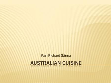 Karl-Richard Sänna.  Australian cuisine refers to the cuisine of the Commonwealth of Australia and its preceding indigenous and colonial societies. 