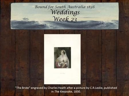 Bound for South Australia 1836 Weddings Week 23 The Bride engraved by Charles Heath after a picture by C.R.Leslie, published in The Keepsake, 1830.