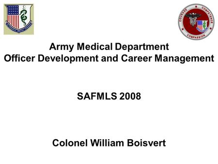 Army Medical Department Officer Development and Career Management SAFMLS 2008 Colonel William Boisvert.
