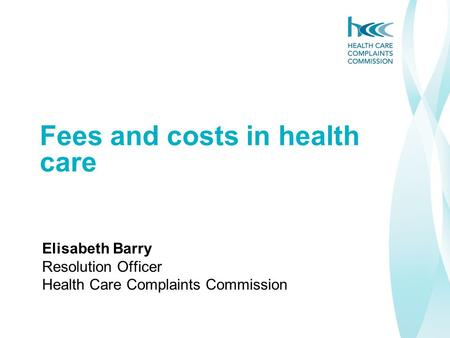 Fees and costs in health care Elisabeth Barry Resolution Officer Health Care Complaints Commission.
