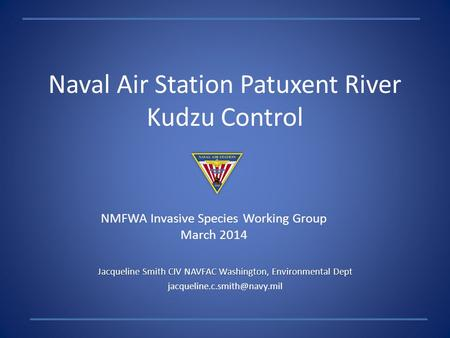 Naval Air Station Patuxent River Kudzu Control Jacqueline Smith CIV NAVFAC Washington, Environmental Dept NMFWA Invasive Species.
