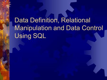 Data Definition, Relational Manipulation and Data Control Using SQL.