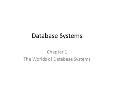Database Systems Chapter 1 The Worlds of Database Systems.
