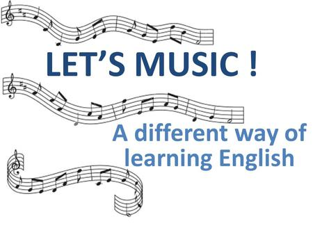 A different way of learning English LET'S MUSIC !!!