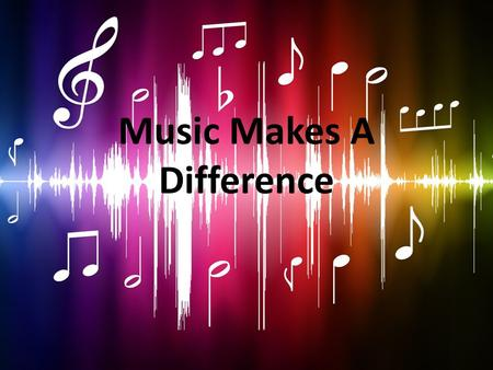 Music Makes A Difference. Why Incorporate Music in the Classroom? Music education helps children learn in school Children learn concepts more easily when.