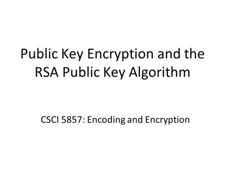 Public Key Encryption and the RSA Public Key Algorithm CSCI 5857: Encoding and Encryption.