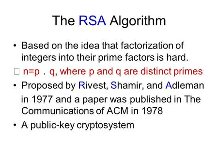 The RSA Algorithm Based on the idea that factorization of integers into their prime factors is hard. ★ n=p . q, where p and q are distinct primes Proposed.