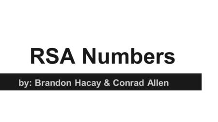 "RSA Numbers by: Brandon Hacay & Conrad Allen. History of RSA Numbers The letters in ""RSA"" are simply the initials of the people who are credited as having."