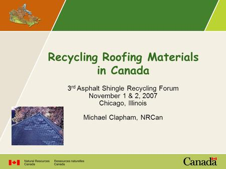 Recycling Roofing Materials in Canada 3 rd Asphalt Shingle Recycling Forum November 1 & 2, 2007 Chicago, Illinois Michael Clapham, NRCan.
