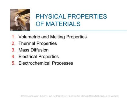 ©2010 John Wiley & Sons, Inc. M P Groover, Principles of Modern Manufacturing 4/e SI Version PHYSICAL PROPERTIES OF MATERIALS 1.Volumetric and Melting.