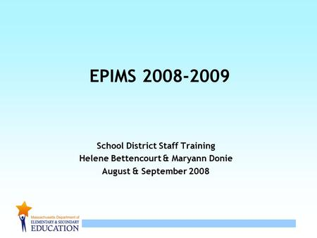 1 EPIMS 2008-2009 School District Staff Training Helene Bettencourt & Maryann Donie August & September 2008.