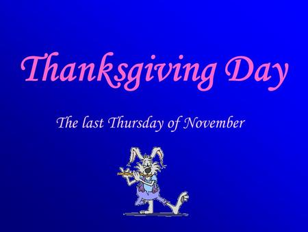 Thanksgiving Day The last Thursday of November.