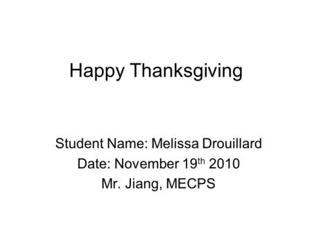 Happy Thanksgiving Student Name: Melissa Drouillard Date: November 19 th 2010 Mr. Jiang, MECPS.