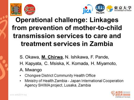 Www.aids2014.org Operational challenge: Linkages from prevention of mother-to-child transmission services to care and treatment services in Zambia S. Okawa,