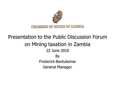 Presentation to the Public Discussion Forum on Mining taxation in Zambia 22 June 2010 By Frederick Bantubonse General Manager.