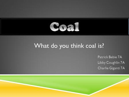 Patrick Bebie 7A Libby Coughlin 7A Charlie Giganti 7A What do you think coal is?