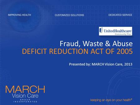 Fraud, Waste & Abuse DEFICIT REDUCTION ACT OF 2005 Presented by: MARCH Vision Care, 2013.