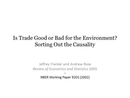 Is Trade Good or Bad for the Environment? Sorting Out the Causality Jeffrey Frankel and Andrew Rose Review of Economics and Statistics 2005 + NBER Working.