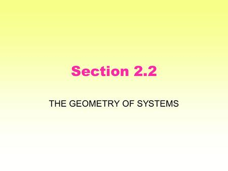 Section 2.2 THE GEOMETRY OF SYSTEMS. Some old geometry We learned to represent a DE with a slope field, which is a type of vector field. Solutions to.