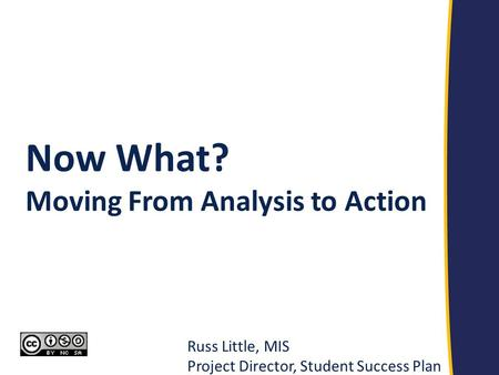Russ Little, MIS Project Director, Student Success Plan Now What? Moving From Analysis to Action.
