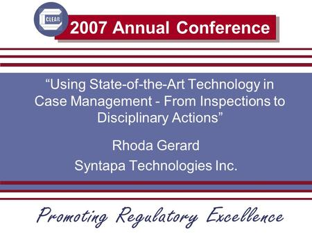"2007 Annual Conference ""Using State-of-the-Art Technology in Case Management - From Inspections to Disciplinary Actions"" Rhoda Gerard Syntapa Technologies."