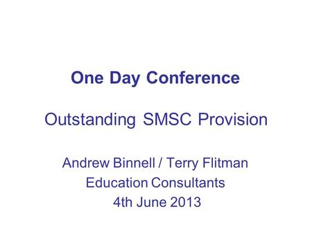 One Day Conference Outstanding SMSC Provision Andrew Binnell / Terry Flitman Education Consultants 4th June 2013.