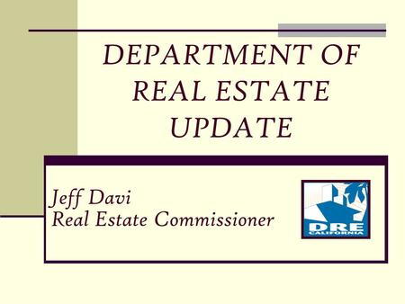 Jeff Davi Real Estate Commissioner DEPARTMENT OF REAL ESTATE UPDATE.