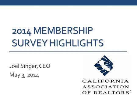 2014 MEMBERSHIP SURVEY HIGHLIGHTS Joel Singer, CEO May 3, 2014.