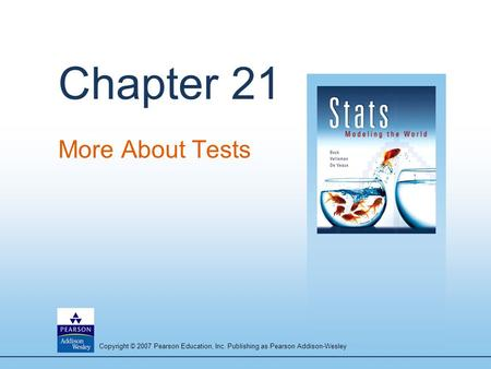 Copyright © 2007 Pearson Education, Inc. Publishing as Pearson Addison-Wesley Chapter 21 More About Tests.