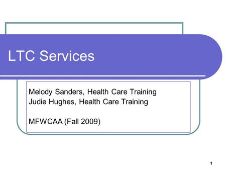 1 LTC Services Melody Sanders, Health Care Training Judie Hughes, Health Care Training MFWCAA (Fall 2009)