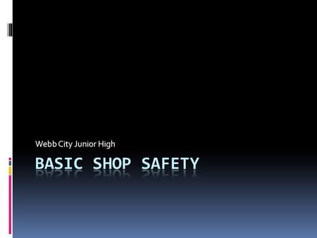 Webb City Junior High. Basic Shop Safety  Always wear eye protection.  Use equipment only with the instructor's permission.  Use the equipment only.