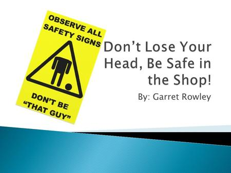 By: Garret Rowley Video Link ◦ Recognize hazardous situations ◦ Use a fire extinguisher properly ◦ Practice all shop and equipment safety regulations.